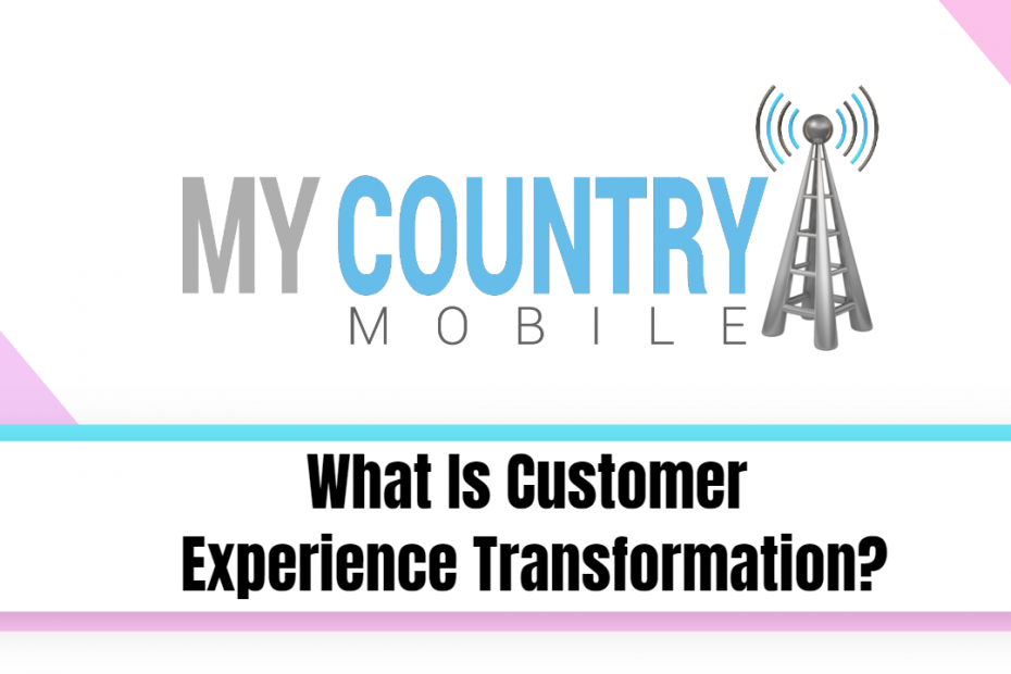 What Is Customer Experience Transformation - My Country Mobile
